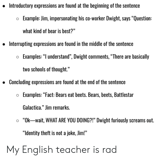"Teacher, The Office, and Bear: Introductory expressions are found at the beginning of the sentence  »  Example: Jim, impersonating his co-worker Dwight, says ""Question  o  what kind of bear is best?""  » Interrupting expressions are found in the middle of the sentence  35  o Examples: ""l understand"", Dwight comments, ""There are basically  two schools of thought.""  » Concluding expressions are found at the end of the sentence  o Examples: ""Fact: Bears eat beets. Bears, beets, Battlestar  Galactica,"" Jim remarks  ""Ok-wait, WHAT ARE YOU DOING?1"" Dwight furiously screams out  ""ldentity theft is not a joke, Jim!""  o  35 My English teacher is rad"