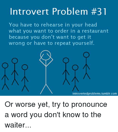 Head, Introvert, and Memes: Introvert Problem #31  You have to rehearse in your head  what you want to order in a restaurant  because you don't want to get it  wrong or have to repeat yourself.  introvertedproblems tumblr.com Or worse yet, try to pronounce a word you don't know to the waiter...