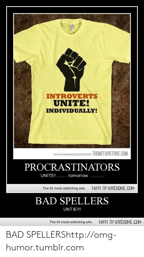 Bad, Omg, and Tumblr: INTROVERTS  UNITE!  INDIVIDUALLY!  more awesome pictures at THEMETAPICTURE.COM  PROCRASTINATORS  UNITE! .. tomorrow ..  TASTE OFAWESOME.COM  The #2 most addicting site  BAD SPELLERS  UNTIE!!!  TASTE OF AWESOME.COM  The #2 most addicting site BAD SPELLERShttp://omg-humor.tumblr.com