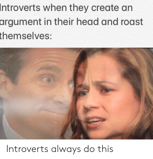 Head, Roast, and Create: Introverts when they create an  argument in their head and roast  themselves: Introverts always do this