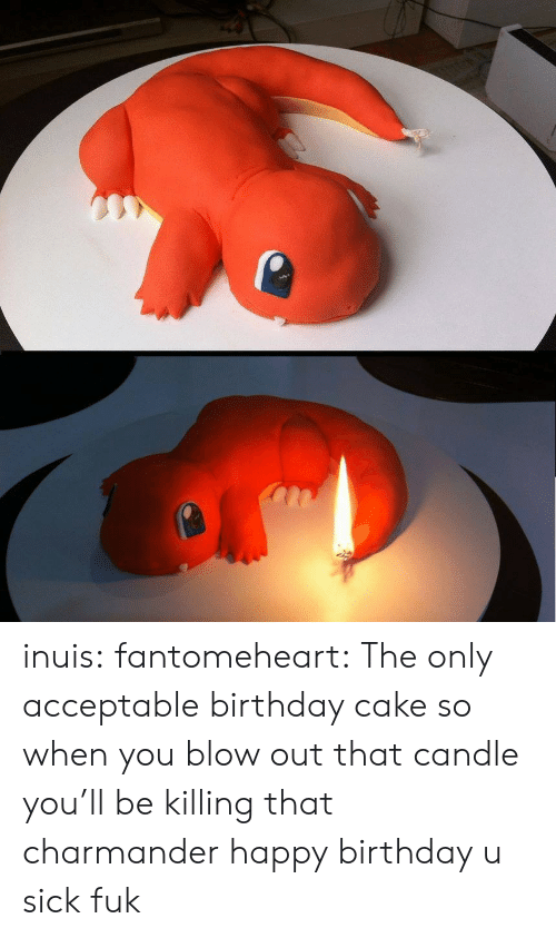 Birthday, Charmander, and Target: inuis:  fantomeheart:  The only acceptable birthday cake  so when you blow out that candle you'll be killing that charmander happy birthday u sick fuk