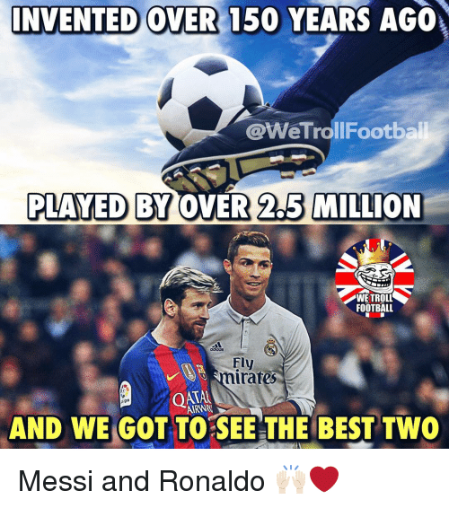 Football, Memes, and Troll: INVENTED OVER 150 YEARS AGO  @WeTrollFootb  PLAYED BY OVER 2.5 MILLION  WE TROLL  FOOTBALL  Fly  mirares  OATA  AIRWN  diga  AND WE GOT TO SEE THE BEST TWO Messi and Ronaldo 🙌🏻❤️
