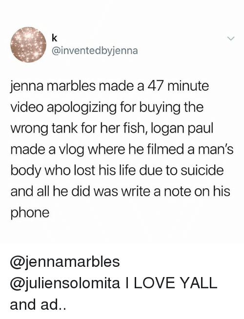 Life, Love, and Phone: @inventedbyjenna  jenna marbles made a 47 minute  video apologizing for buying the  wrong tank for her fish, logan paul  made a vlog where he filmed a man's  body who lost his life due to suicide  and all he did was write a note on his  phone @jennamarbles @juliensolomita I LOVE YALL and ad..