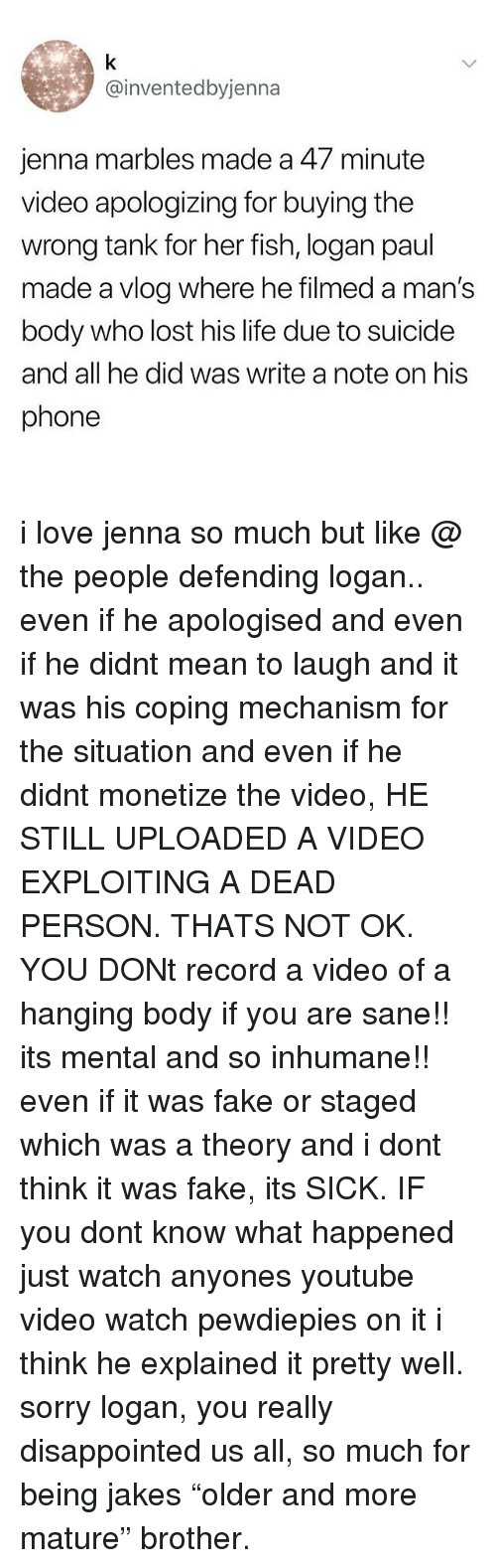 "Disappointed, Fake, and Life: @inventedbyjenna  jenna marbles made a 47 minute  video apologizing for buying the  wrong tank for her fish, logan paul  made a vlog where he filmed a man's  body who lost his life due to suicide  and all he did was write a note on his  phone i love jenna so much but like @ the people defending logan.. even if he apologised and even if he didnt mean to laugh and it was his coping mechanism for the situation and even if he didnt monetize the video, HE STILL UPLOADED A VIDEO EXPLOITING A DEAD PERSON. THATS NOT OK. YOU DONt record a video of a hanging body if you are sane!! its mental and so inhumane!! even if it was fake or staged which was a theory and i dont think it was fake, its SICK. IF you dont know what happened just watch anyones youtube video watch pewdiepies on it i think he explained it pretty well. sorry logan, you really disappointed us all, so much for being jakes ""older and more mature"" brother."