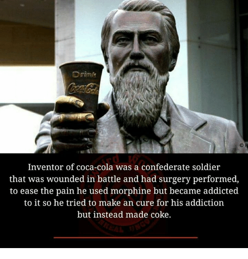 Coca-Cola, Memes, and Addicted: Inventor of coca-cola was a confederate soldier  that was wounded in battle and had surgery performed,  to ease the pain he used morphine but became addicted  to it so he tried to make an cure for his addiction  but instead made coke.