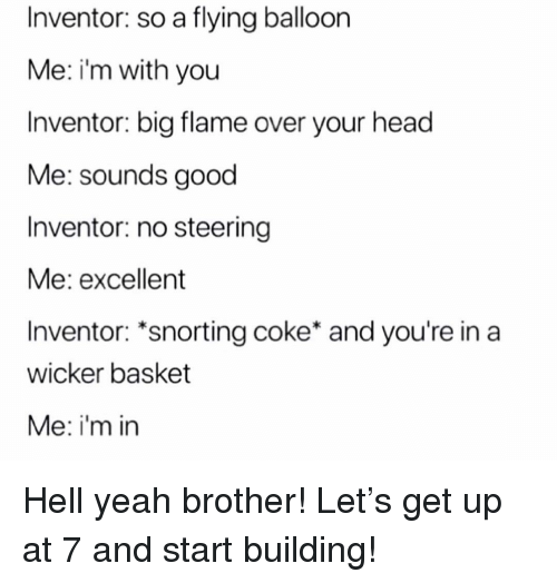 Head, Memes, and Yeah: Inventor: so a flying balloon  Me: i'm with you  Inventor: big flame over your head  Me: sounds good  Inventor: no steering  Me: excellent  Inventor: *snorting coke* and you're in a  wicker basket  Me: i'm in Hell yeah brother! Let's get up at 7 and start building!