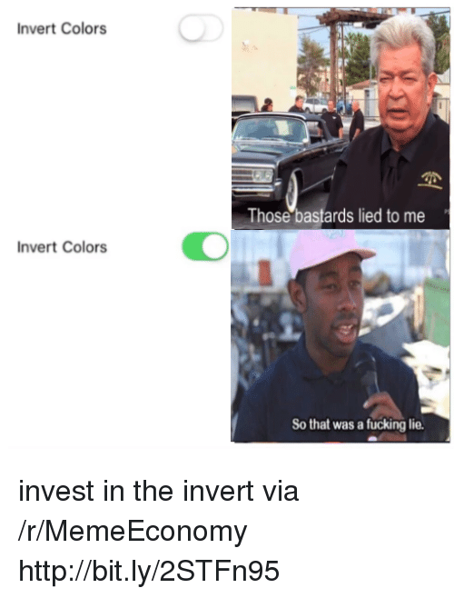 Fucking, Http, and Invest: Invert Colors  Those bastards lied to me  nvert Colors  So that was a fucking lie. invest in the invert via /r/MemeEconomy http://bit.ly/2STFn95