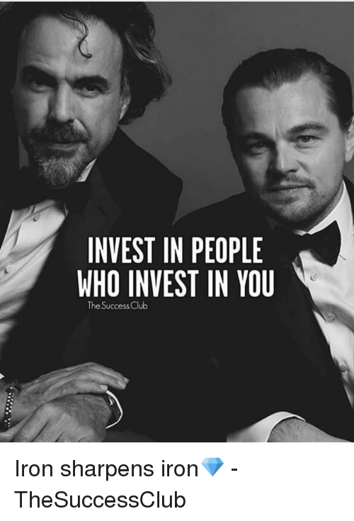 Club, Memes, and Success: INVEST IN PEOPLE  WHO INVEST IN YOU  The Success Club Iron sharpens iron💎 - TheSuccessClub