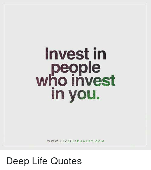 Invest In People Who Invest In You W W W Live Life Happy Com Deep