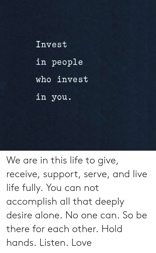 Being Alone, Life, and Love: Invest  in people  who invest  in you. We are in this life to give, receive, support, serve, and live life fully. You can not accomplish all that deeply desire alone. No one can. So be there for each other. Hold hands. Listen. Love
