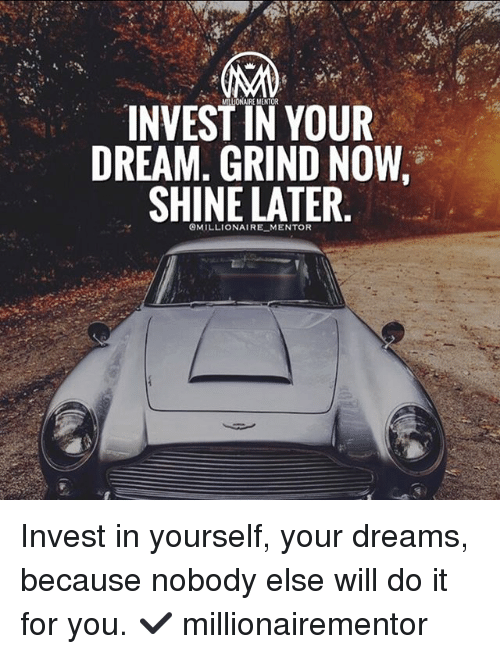 Memes, Dreams, and 🤖: INVEST IN YOUR  DREAM. GRIND NOW,  SHINE LATER.  OMILLIONAIRE MENTOR Invest in yourself, your dreams, because nobody else will do it for you. ✔️ millionairementor