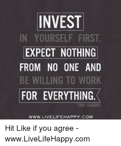 Life, Work, And Happy: INVEST IN YOURSELF FIRST. EXPECT NOTHING FROM NO