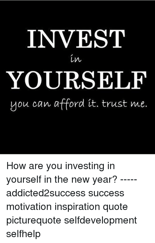 Invest In Yourself You Can Afford It Trust Me How Are You Investing