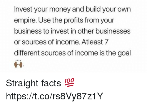 Empire, Facts, and Money: Invest your money and build your own  empire. Use the profits from your  business to invest in other businesses  or sources of income. Atleast 7  different sources of income is the goal  ri Straight facts 💯 https://t.co/rs8Vy87z1Y