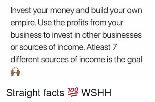 Empire, Facts, and Memes: Invest your money and build your own  empire. Use the profits from your  business to invest in other businesses  or sources of income. Atleast 7  different sources of income is the goal  蚤읖 Straight facts 💯 WSHH