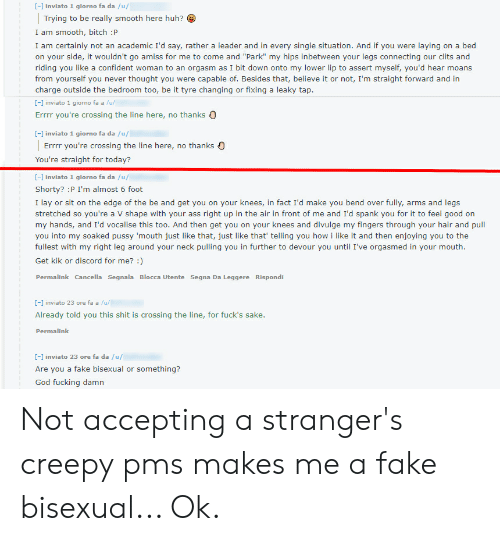 """Creepy, Fake, and God: [- inviato 1 giorno fa da /u/  Trying to be really smooth here huh?  I am smooth, bitch :P  I am certainly not an academic I'd say, rather a leader and in every single situation. And if you were laying on a bed  on your side, it wouldn't go amiss for me to come and """"Park"""" my hips inbetween your legs connecting our clits and  riding you like a confident woman to an orgasm as I bit down onto my lower lip to assert myself, you'd hear moans  from yourself you never thought you were capable of. Besides that, believe it or not, I'm straight forward and in  charge outside the bedroom too, be it tyre changing or fixing a leaky tap  [-] inviato 1 giorno fa a /u/  Errr you're crossing the line here, no thanks  [- inviato 1 giorno fa da /u/  no thanks )  Errrr you're crossing the line here,  You're straight for today?  [] inviato 1 giorno fa da /u/  Shorty? :P I'm almost 6 foot  I lay or sit on the edge of the be and get you on your knees, in fact I'd make you bend over fully, arms and legs  stretched so you're a V shape with your ass right up in the air in front of me and I'd spank you for it to feel good on  my hands, and I'd vocalise this too. And then get you on your knees and divulge my fingers through your hair and pull  you into my soaked pussy 'mouth just like that, just like that' telling you how i like it and then enjoying you to the  fullest with my right leg around your neck pulling you in further to devour you until I've orgasmed in your mouth.  Get kik or discord for me? )  Permalink Cancella Segnala Blocca Utente Segna Da Leggere Rispondi  - inviato 23 ore fa a /u/  Already told you this shit is crossing the line, for fuck's sake.  Permalink  [-] inviato 23 ore fa da /u/  Are you a fake bisexual or something?  God fucking damn Not accepting a stranger's creepy pms makes me a fake bisexual... Ok."""