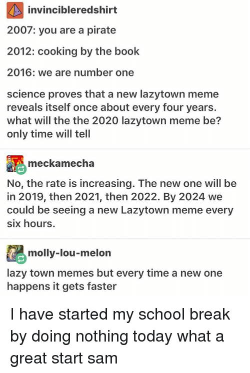 Lazy, Meme, and Memes: invincibleredshirt  2007: you are a pirate  2012: cooking by the book  2016: we are number one  science proves that a new lazytown meme  reveals itself once about every four years.  what will the the 2020 lazytown meme be?  only time will tell  meckamecha  No, the rate is increasing. The new one will be  in 2019, then 2021, then 2022. By 2024 we  could be seeing a new Lazytown meme every  six hours.  molly-lou-melon  lazy town memes but every time a new one  happens it gets faster I have started my school break by doing nothing today what a great start ≪sam≫