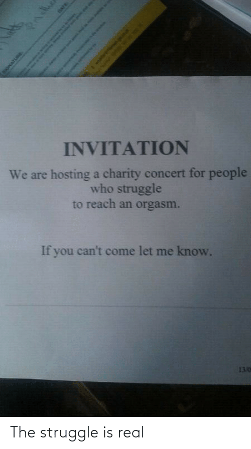 Struggle, The Struggle Is Real, and Date: INVITATION  We are hosting a charity concert for people  who struggle  to reach an orgasm.  If you can't come let me know.  13.0  Pndhe  SONATURE  DATE  Sah as o The struggle is real