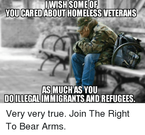 Memes, 🤖, and  Very True: INWISHESOMEOF  YOU CAREDABOUT HOMELESS VETERANS  AS MUCH AS YOU  DOILLEGALIMMIGRANTS ANDREFUGEES Very very true.  Join The Right To Bear Arms.