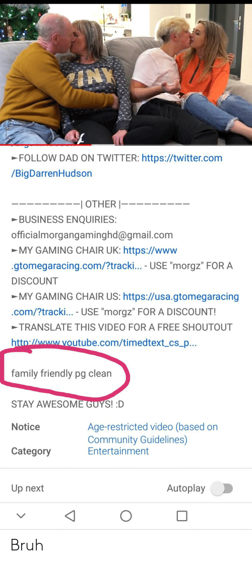 "Bruh, Community, and Dad: INY  FOLLOW DAD ON TWITTER: https://twitter.com  /BigDarrenHudson  ---I OTHER |---  BUSINESS ENQUIRIES:  officialmorgangaminghd@gmail.com  MY GAMING CHAIR UK: https://www  gtomegaracing.com/?tracki... - USE ""morgz"" FOR A  DISCOUNT  MY GAMING CHAIR US: https://usa.gtomegaracing  .com/?tracki... - USE ""morgz"" FOR A DISCOUNT!  TRANSLATE THIS VIDEO FOR A FREE SHOUTOUT  http://www.voutube.com/timedtext_cs_p...  family friendly pg clean  STAY AWESOME GUYS! :D  Age-restricted video (based on  Community Guidelines)  Entertainment  Notice  Category  Autoplay  Up next Bruh"