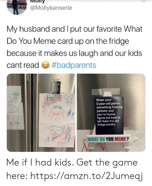 Dank, Fucking, and Meme: ioITy  @Mollykanserie  My husband and I put our favorite What  Do You Meme card up on the fridge  because it makes us laugh and our kids  cant read #badparents  When your  5-year-old paints  something fucking  pathetic and  you're trynna  figure out how to  tell them it's not  fridge-worthy  WHAT DO YOU MEME? Me if I had kids. Get the game here: https://amzn.to/2Jumeqj