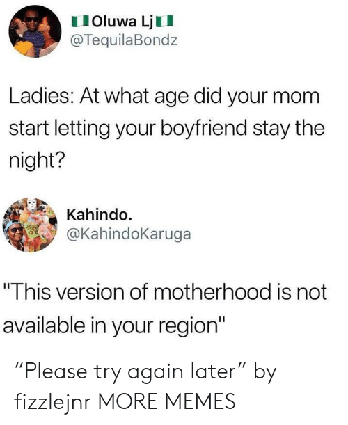 """Dank, Memes, and Target: IOluwa LjII  @TequilaBondz  Ladies: At what age did your mom  start letting your boyfriend stay the  night?  Kahindo.  @KahindoKaruga  """"This version of motherhood is not  available in your region"""" """"Please try again later"""" by fizzlejnr MORE MEMES"""