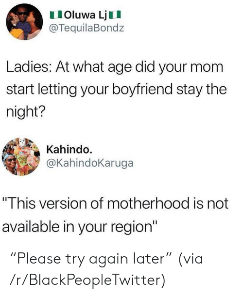 """Blackpeopletwitter, Boyfriend, and Mom: IOluwa LjII  @TequilaBondz  Ladies: At what age did your mom  start letting your boyfriend stay the  night?  Kahindo.  @KahindoKaruga  """"This version of motherhood is not  available in your region"""" """"Please try again later"""" (via /r/BlackPeopleTwitter)"""
