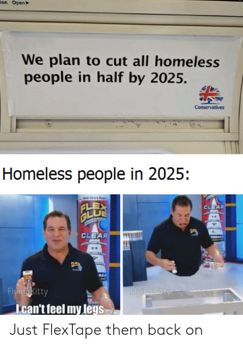 Homeless, Back, and Open: ion Open  We plan to cut all homeless  people in half by 2025.  Conservatives  Homeless people in 2025:  CLEAR  GLU  CLEAR  FlyingKitty  Flypmaki ty  Ican't feel my legs Just FlexTape them back on