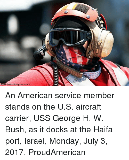 Memes, American, and Israel: ionen Zvulun/Pool photo via AP An American service member stands on the U.S. aircraft carrier, USS George H. W. Bush, as it docks at the Haifa port, Israel, Monday, July 3, 2017. ProudAmerican