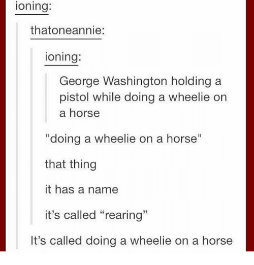 """Ironic, George Washington, and Horse: ioning:  thatoneannie:  ioning:  George Washington holding a  pistol while doing a wheelie on  a horse  """"doing a wheelie on a horse""""  that thing  it has a name  it's called """"rearing""""  It's called doing a wheelie on a horse"""