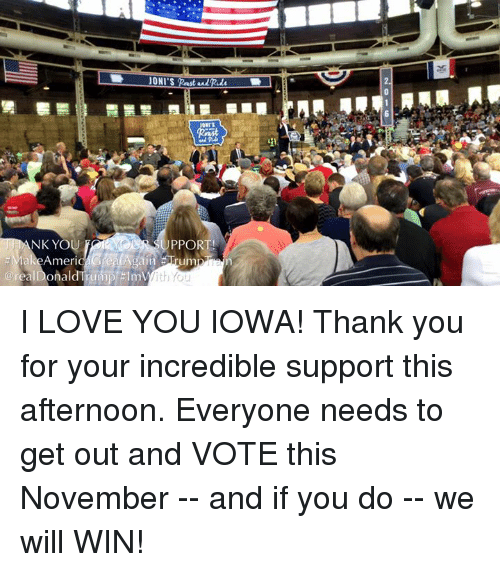 Dank, Love, and I Love You: IONI'SpastedRde  oars  NK YOU  PPO  talee/Americ  n  @real Donald Ti(niptInn  @real DonaldTTumpi #Inn  2016 I LOVE YOU IOWA! Thank you for your incredible support this afternoon. Everyone needs to get out and  VOTE this November -- and if you do -- we will WIN!