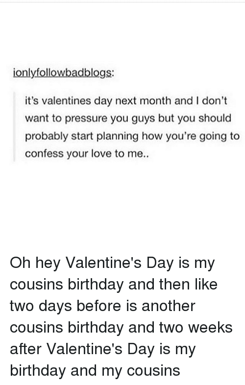 Memes, Pressure, and 🤖: ionly followbadblogs:  it's valentines day next month and l don't  want to pressure you guys but you should  probably start planning how you're going to  confess your love to me.. Oh hey Valentine's Day is my cousins birthday and then like two days before is another cousins birthday and two weeks after Valentine's Day is my birthday and my cousins