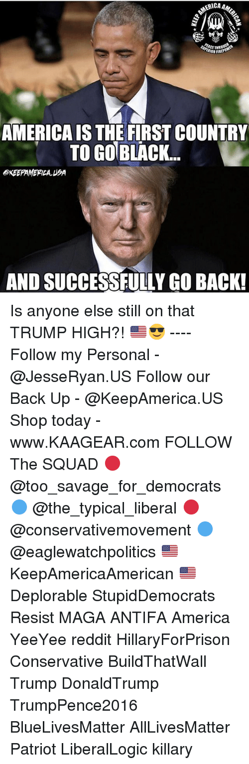 All Lives Matter, America, and Memes: IOR FIR  AMERICA IS THE FIRST COUNTRY  TO GOBLACK..  OXEEPAMERILAUSA  AND SUCCESSFULLY GO BACK! Is anyone else still on that TRUMP HIGH?! 🇺🇸😎 ---- Follow my Personal - @JesseRyan.US Follow our Back Up - @KeepAmerica.US Shop today - www.KAAGEAR.com FOLLOW The SQUAD 🔴 @too_savage_for_democrats 🔵 @the_typical_liberal 🔴 @conservativemovement 🔵 @eaglewatchpolitics 🇺🇸 KeepAmericaAmerican 🇺🇸 Deplorable StupidDemocrats Resist MAGA ANTIFA America YeeYee reddit HillaryForPrison Conservative BuildThatWall Trump DonaldTrump TrumpPence2016 BlueLivesMatter AllLivesMatter Patriot LiberalLogic killary