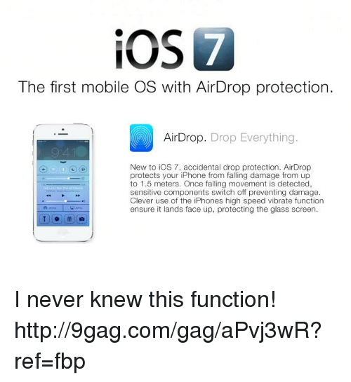 Dank, 🤖, and Speed: iOS  The first mobile OS with AirDrop protection.  CO Drop. Drop Everything  New to iOS 7, accidental drop protection. AirDrop  protects your iPhone from falling damage from up  to 1.5 meters. Once falling movement is detected,  sensitive components switch off preventing damage.  Clever use of the iPhones high speed vibrate function  ensure it lands face up, protecting the glass screen. I never knew this function!