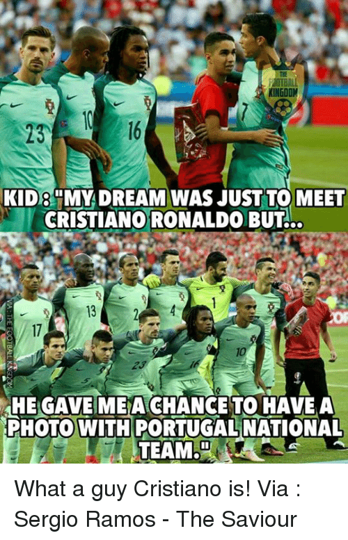 Memes, Portugal, and 🤖: IOTBAL  KINGDOM  KID8 MY DREAM WAS JUST TO MEET  CRISTIANO RONALDOBUT  HE GAVE MME A CHANCE TO HAVE A  PHOTO WITH PORTUGAL NATIONAL  TEAM, What a guy Cristiano is!  Via : Sergio Ramos - The Saviour
