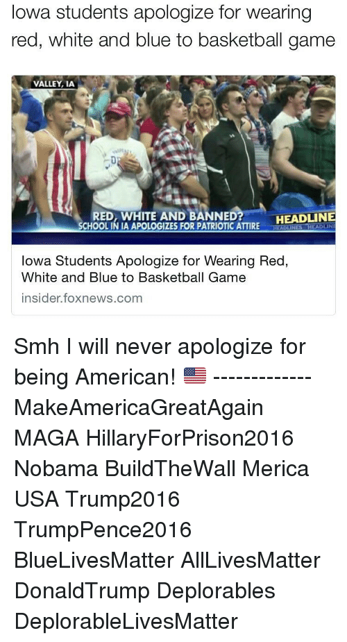 Memes, Iowa, and 🤖: Iowa students apologize for wearing  red, white and blue to basketball game  VALLEY, IA  HEADLINE  RED, WHITE AND BANNED  SCHOOLINIA APOLOGIZES FOR PATRIOTIC ATTIRE  ADUNES  Iowa Students Apologize for Wearing Red  White and Blue to Basketball Game  insider foxnews.com ‪Smh I will never apologize for being American! 🇺🇸‬ ------------- MakeAmericaGreatAgain MAGA HillaryForPrison2016 Nobama BuildTheWall Merica USA Trump2016 TrumpPence2016 BlueLivesMatter AllLivesMatter DonaldTrump Deplorables DeplorableLivesMatter