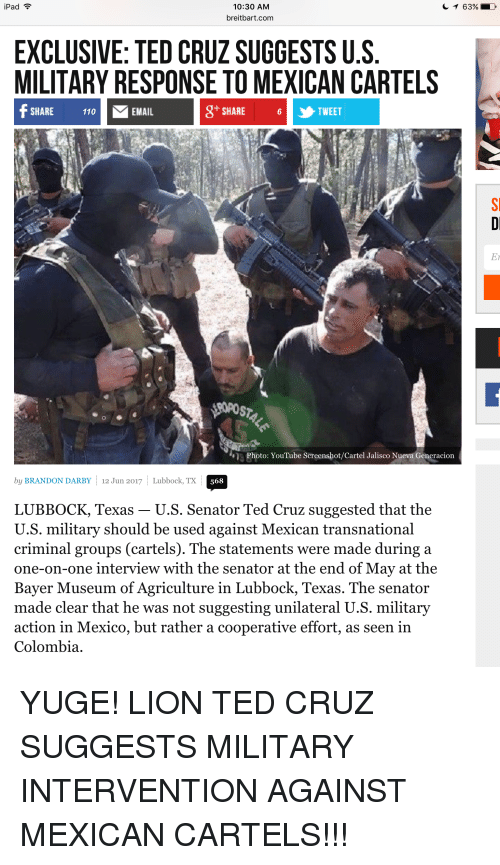 Ipad, Ted, and Ted Cruz: iPad  10:30 AM  breitbart.com  EXCLUSIVE: TED CRUZ SUGGESTS U.S  MILITARY RESPONSETO MEXICAN CARTELS  If MEMAIL  6 TWEET  SHARE  SHARE  Photo: YouTube Screenshot/Cartel Jalisco Nueva Generacion  by BRANDON DARBY 12 Jun 2017  Lubbock, TX  568  LUBBOCK, Texas U.S. Senator Ted Cruz suggested that the  U.S. military should be used against Mexican transnational  criminal groups (cartels). The statements were made during a  one-on-one interview with the senator at the end of May at the  Bayer Museum of Agriculture in Lubbock, Texas. The senator  made clear that he was not suggesting unilateral U.S. military  action in Mexico, but rather a cooperative effort, as seen in  Colombia.