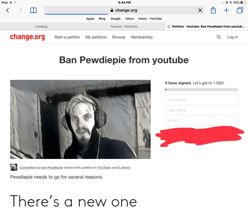 Apple, Google, and Ipad: iPad  9:44 PM  a change.org  Apple Bing Google Yahoo Home - YouTube  Vsauce YouTube  Loading  Petition Youtube: Ban Pewdiepie from youtub...  change.org Start a pettion My petitions Browse Membership  Q Log in  Ban Pewdiepie from youtube  0 have signed. Let's get to 1,000!  First name  Last name  Email  Committee to ban Pewdiepie started this petition to YouTube and 6 others  Pewdiepie needs to go for several reasons. There's a new one