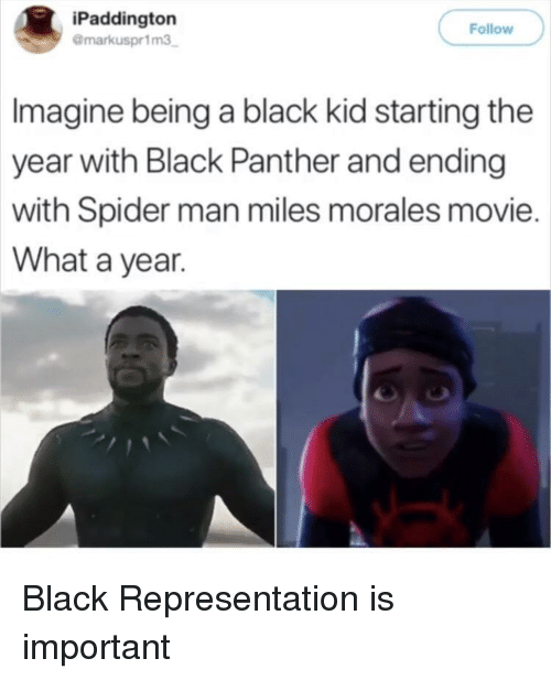 Spider, SpiderMan, and Black: iPaddington  @markuspr1m3  Follow  Imagine being a black kid starting the  year with Black Panther and ending  with Spider man miles morales movie.  What a year. Black Representation is important