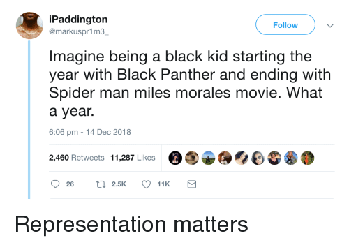 Spider, SpiderMan, and Black: iPaddington  @markuspr1m3  Follow  Imagine being a black kid starting the  year with Black Panther and ending with  Spider man miles morales movie. What  a year.  6:06 pm -14 Dec 2018  2,460 Retweets 11,287 Likes Representation matters