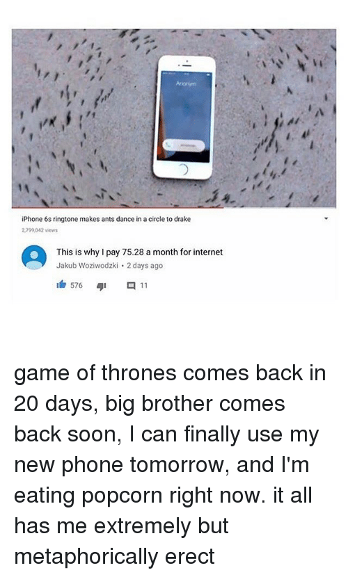 Drake, Game of Thrones, and Internet: iPhone 6s ringtone makes ants dance in a circle to drake  2,799,042 views  This is why I pay 75.28 a month for internet  Jakub Woziwodzki 2 days ago game of thrones comes back in 20 days, big brother comes back soon, I can finally use my new phone tomorrow, and I'm eating popcorn right now. it all has me extremely but metaphorically erect