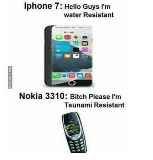 Bitch, Hello, and Iphone: Iphone 7: Hello Guys I'm  water Resistant  Nokia 3310: Bitch Please I'm  Tsunami Resistant  NOKIA