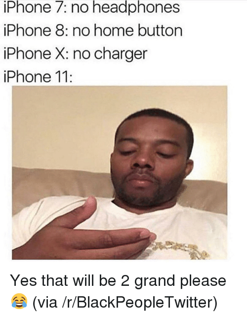 Blackpeopletwitter, Iphone, and Headphones: iPhone 7: no headphones  iPhone 8: no home button  iPhone X: no charger  iPhone 11 <p>Yes that will be 2 grand please😂 (via /r/BlackPeopleTwitter)</p>