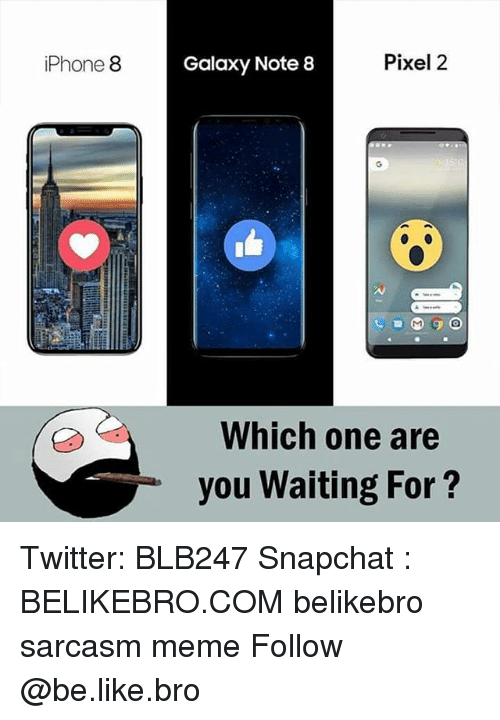 Be Like, Iphone, and Meme: iPhone 8  Galaxy Note 8  Pixel 2  Which one are  you Waiting For? Twitter: BLB247 Snapchat : BELIKEBRO.COM belikebro sarcasm meme Follow @be.like.bro