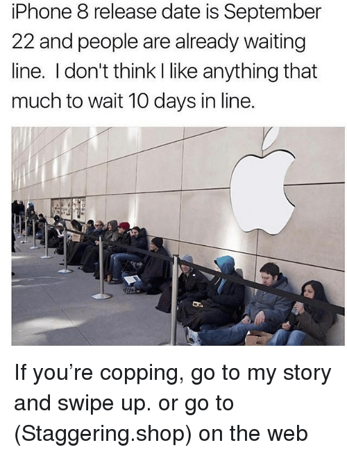 Iphone, Date, and Waiting...: iPhone 8 release date is September  22 and people are already waiting  line. I don't think I like anything that  much to wait 10 days in line. If you're copping, go to my story and swipe up. or go to (Staggering.shop) on the web