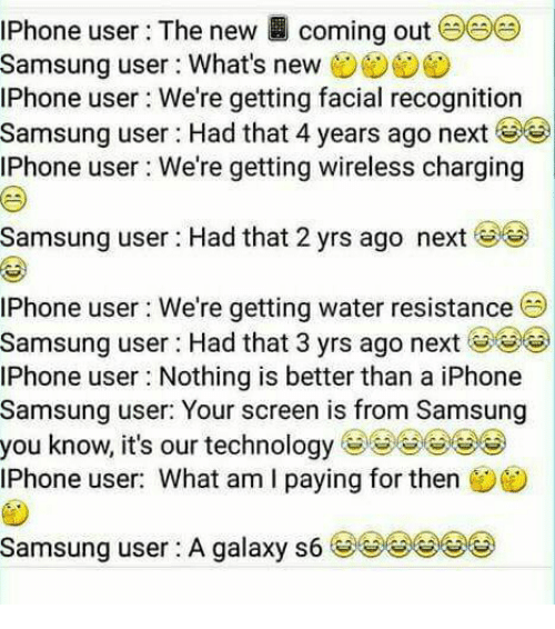 Iphone, Memes, and Phone: iPhone user: The new coming out (  Samsung user : What's new  IPhone user We're getting facial recognition  Samsung user : Had that 4 years ago next  IPhone user We're getting wireless charging  Samsung user : Had that 2 yrs ago next (  IPhone user We're getting water resistance  Samsung user : Had that 3 yrs ago next ()  IPhone user Nothing is better than a iPhone  Samsung user: Your screen is from Samsung  you know, it's our technologyGG  Phone user: What am I paving for then  Samsung user : A galaxy s6  eeeee