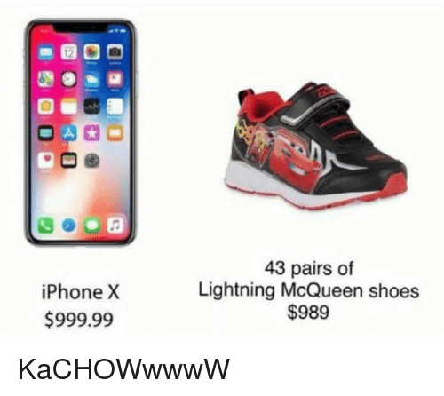 Shoes, Lightning, and Lightning McQueen: iPhoneX  $999.99  43 pairs of  Lightning McQueen shoes  $989 <p>KaCHOWwwwW</p>