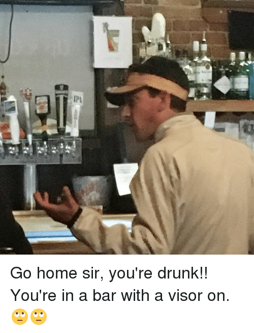 ipi go home sir youre drunk youre in a bar 17915811 ipi go home sir you're drunk!! you're in a bar with a visor on