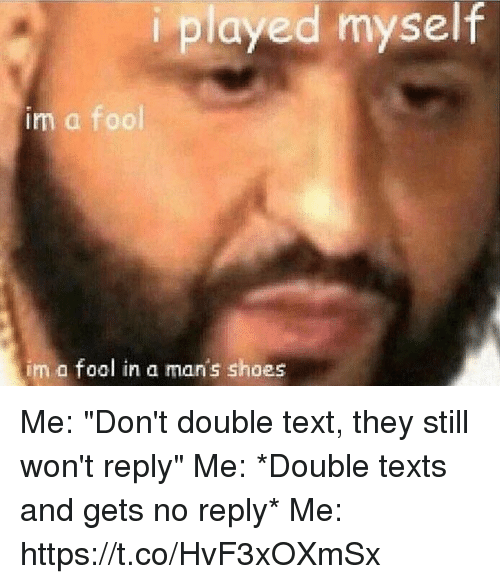 "Shoes, Text, and Girl Memes: iplayed myself  im a fool  im  fool in a man's shoes Me: ""Don't double text, they still won't reply""  Me: *Double texts and gets no reply*  Me: https://t.co/HvF3xOXmSx"