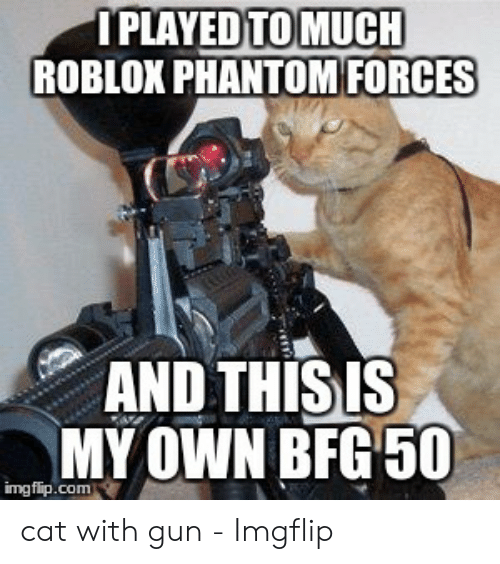 Roblox Phantom Forces Bfg 50 Iplayed Tomuch Roblox Phantom Forces And Thisis My Own Bfg 50 Imgflipcom Cat With Gun Imgflip Roblox Meme On Me Me